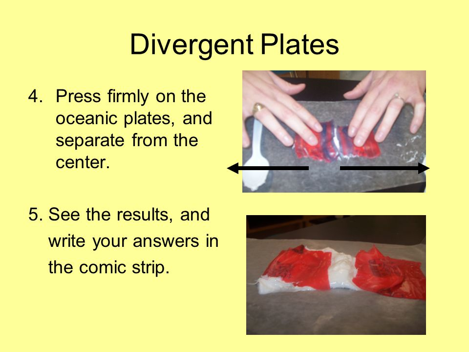 Divergent Plates 4.Press firmly on the oceanic plates, and separate from the center.
