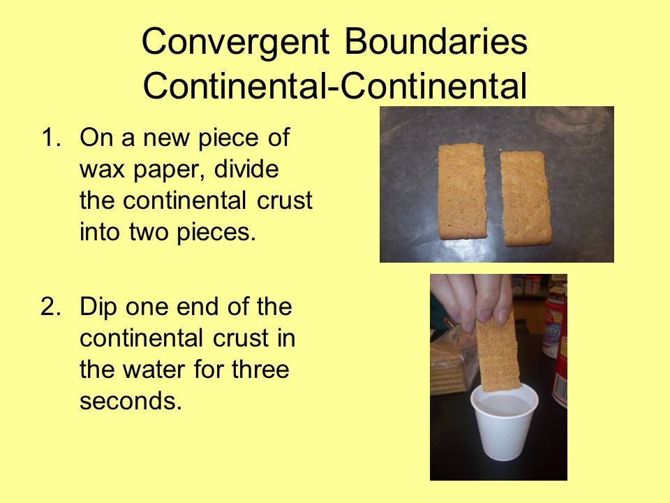 Convergent Boundaries Continental-Continental 1.On a new piece of wax paper, divide the continental crust into two pieces.