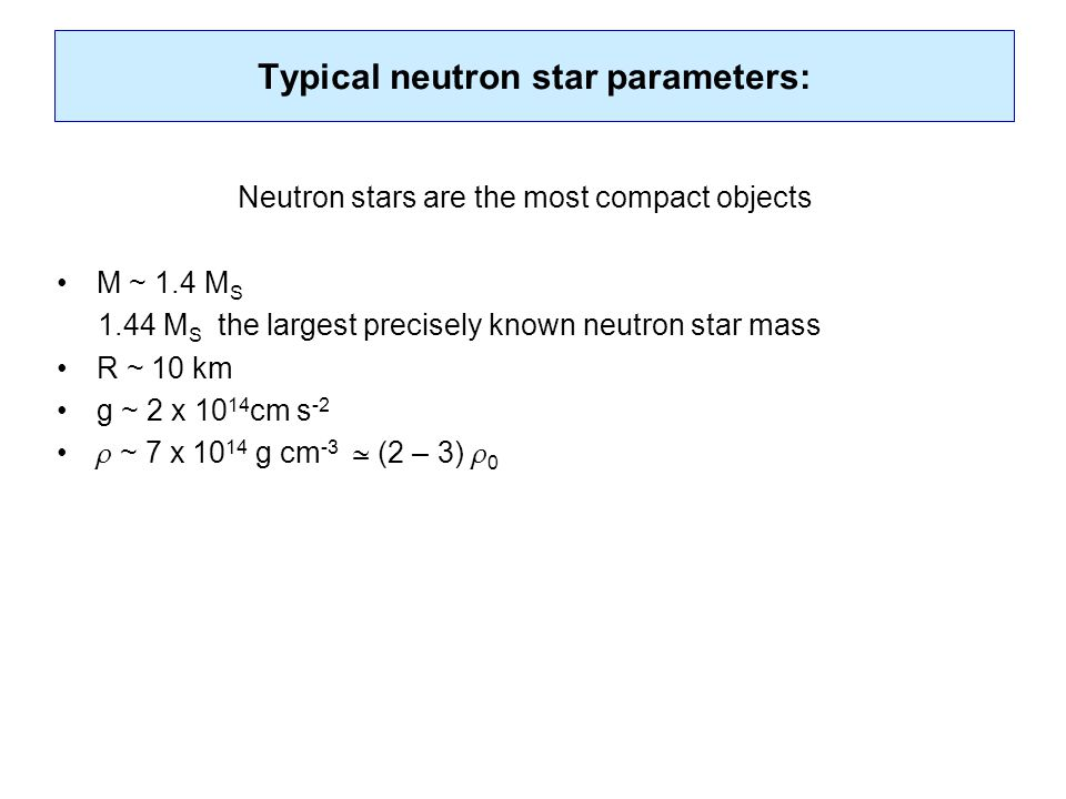 Typical neutron star parameters: Neutron stars are the most compact objects M ~ 1.4 M S 1.44 M S the largest precisely known neutron star mass R ~ 10