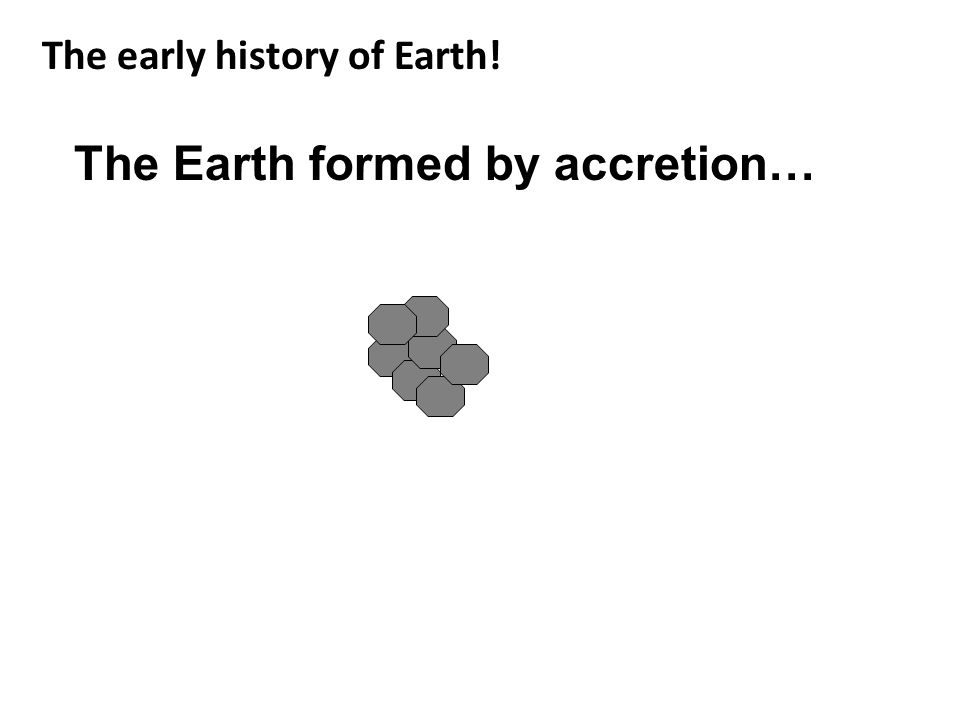 The Earth formed by accretion… The early history of Earth!