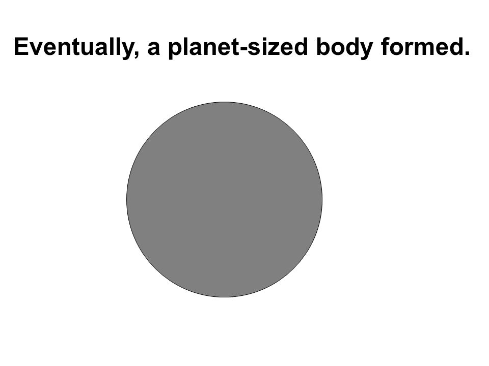 Eventually, a planet-sized body formed.