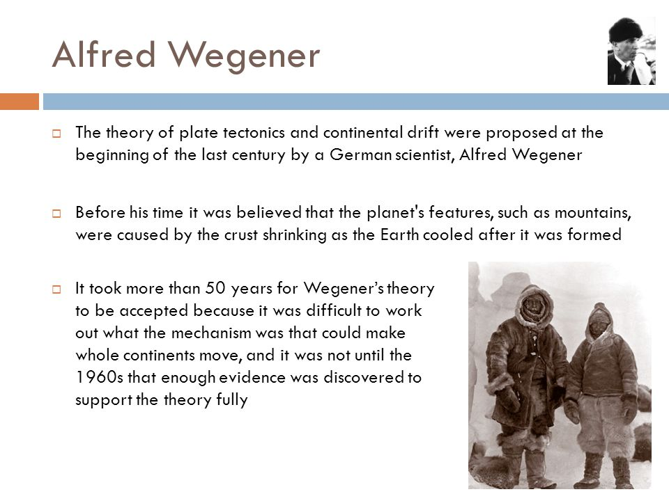 Alfred Wegener  The theory of plate tectonics and continental drift were proposed at the beginning of the last century by a German scientist, Alfred Wegener  Before his time it was believed that the planet s features, such as mountains, were caused by the crust shrinking as the Earth cooled after it was formed  It took more than 50 years for Wegener's theory to be accepted because it was difficult to work out what the mechanism was that could make whole continents move, and it was not until the 1960s that enough evidence was discovered to support the theory fully