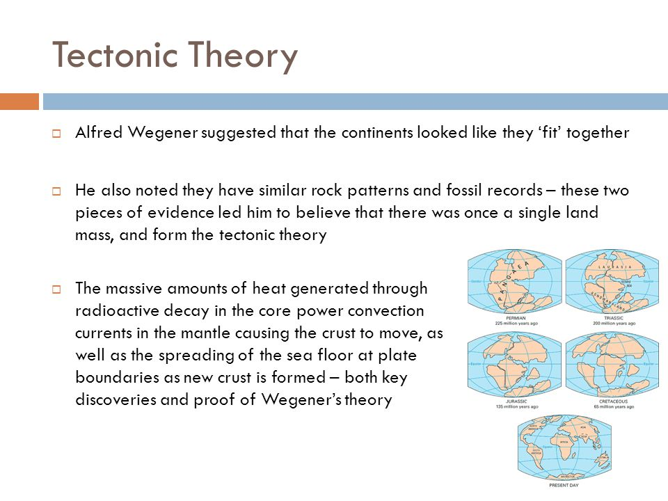 Tectonic Theory  Alfred Wegener suggested that the continents looked like they 'fit' together  He also noted they have similar rock patterns and fossil records – these two pieces of evidence led him to believe that there was once a single land mass, and form the tectonic theory  The massive amounts of heat generated through radioactive decay in the core power convection currents in the mantle causing the crust to move, as well as the spreading of the sea floor at plate boundaries as new crust is formed – both key discoveries and proof of Wegener's theory