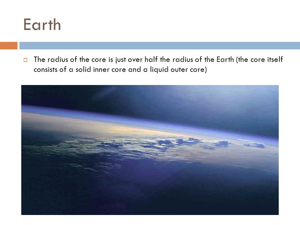  The radius of the core is just over half the radius of the Earth (the core itself consists of a solid inner core and a liquid outer core)