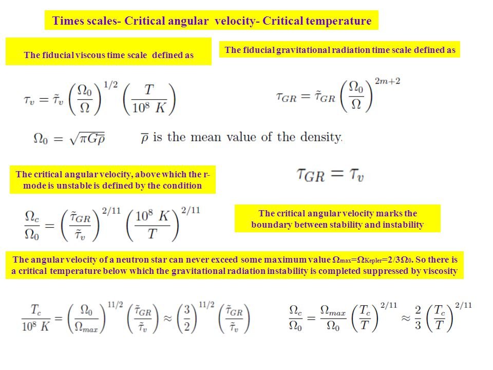 Times scales- Critical angular velocity- Critical temperature The fiducial viscous time scale defined as The fiducial gravitational radiation time scale defined as The critical angular velocity, above which the r- mode is unstable is defined by the condition The angular velocity of a neutron star can never exceed some maximum value Ω max =Ω Kepler =2/3Ω 0.