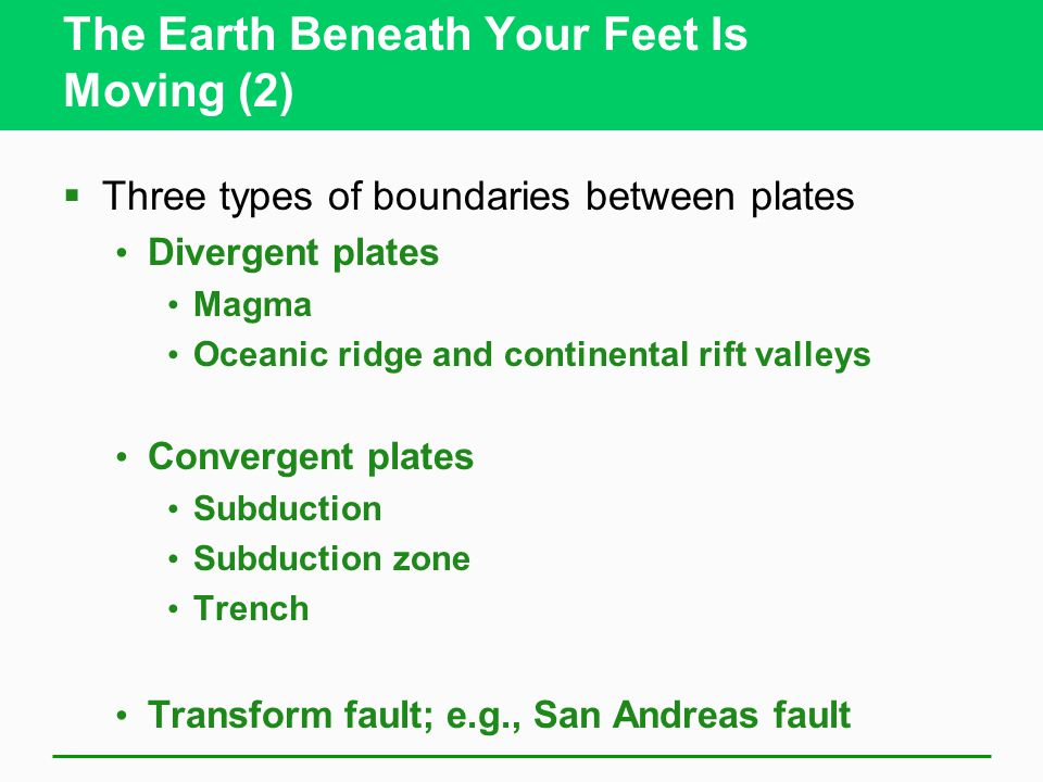 The Earth Beneath Your Feet Is Moving (2)  Three types of boundaries between plates Divergent plates Magma Oceanic ridge and continental rift valleys Convergent plates Subduction Subduction zone Trench Transform fault; e.g., San Andreas fault