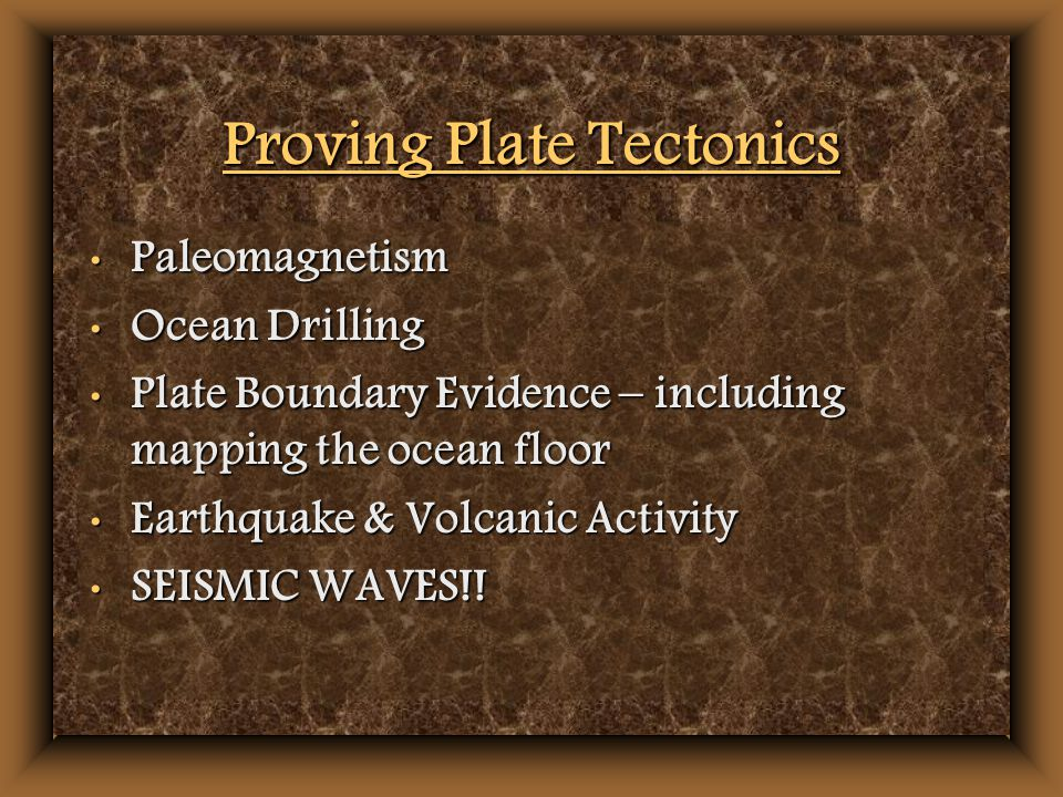 Proving Plate Tectonics Paleomagnetism Paleomagnetism Ocean Drilling Ocean Drilling Plate Boundary Evidence – including mapping the ocean floor Plate Boundary Evidence – including mapping the ocean floor Earthquake & Volcanic Activity Earthquake & Volcanic Activity SEISMIC WAVES!.