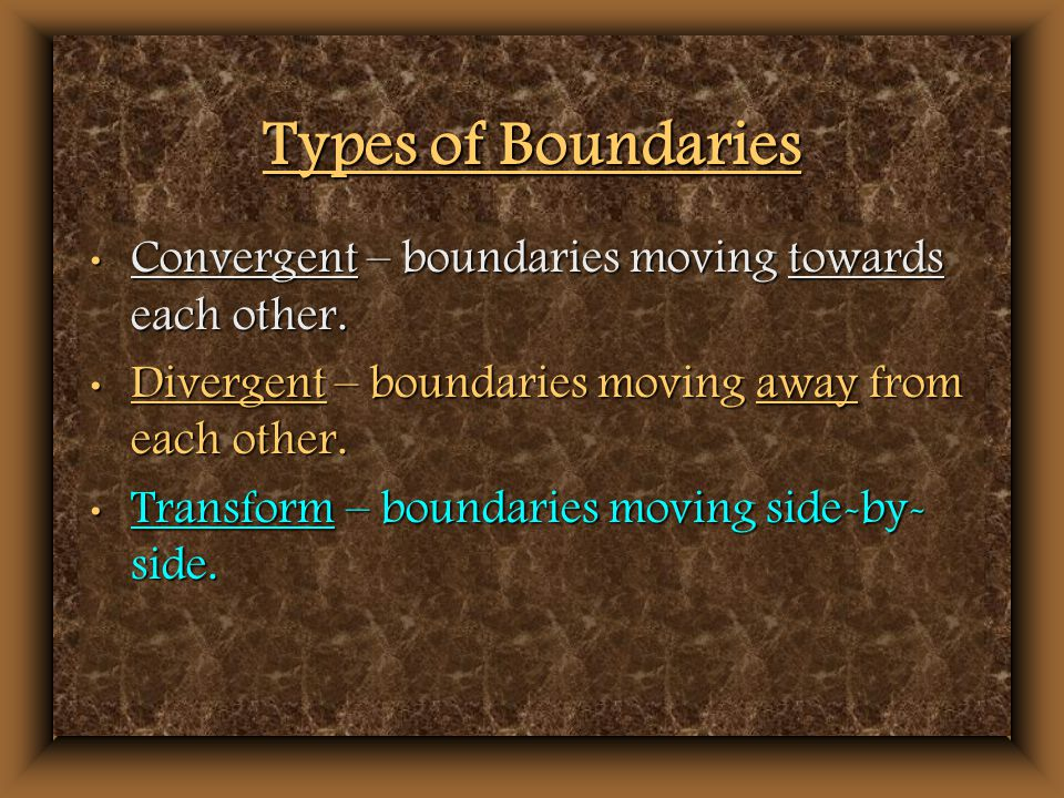 Types of Boundaries Convergent – boundaries moving towards each other.