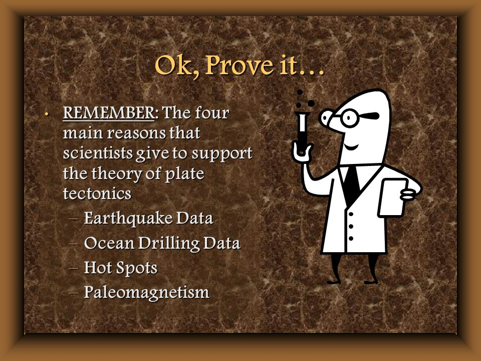Ok, Prove it… REMEMBER: The four main reasons that scientists give to support the theory of plate tectonics REMEMBER: The four main reasons that scientists give to support the theory of plate tectonics –Earthquake Data –Ocean Drilling Data –Hot Spots –Paleomagnetism
