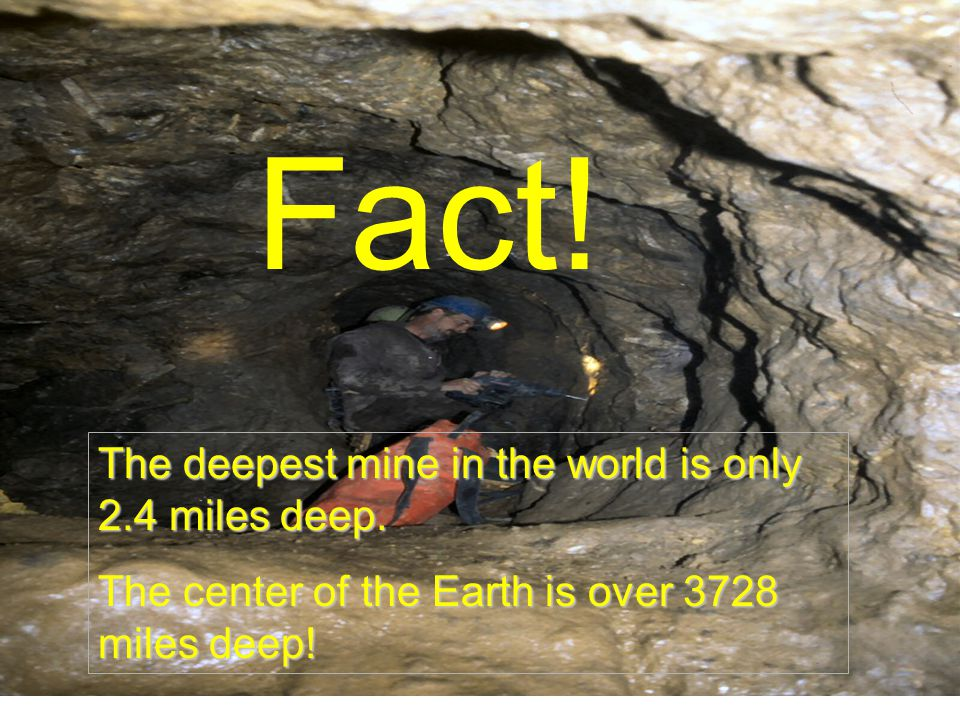Fact. The deepest mine in the world is only 2.4 miles deep.