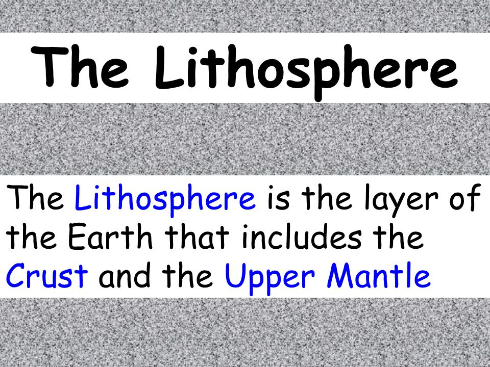 The Lithosphere The Lithosphere is the layer of the Earth that includes the Crust and the Upper Mantle