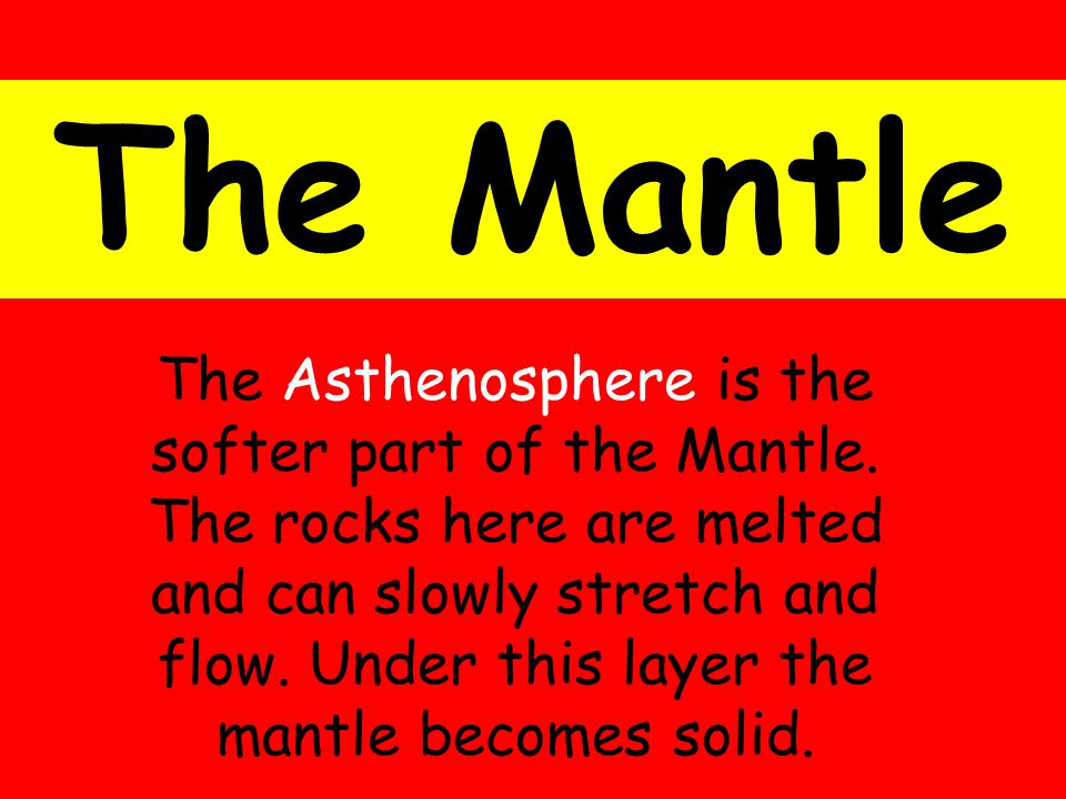 The Mantle The Asthenosphere is the softer part of the Mantle.