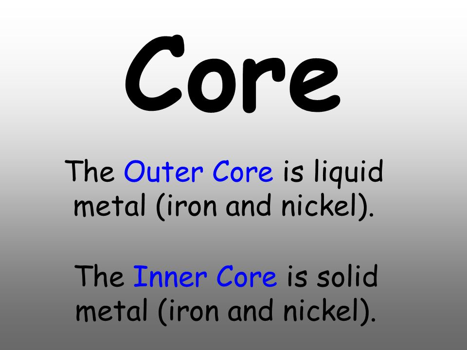 Core The Outer Core is liquid metal (iron and nickel).