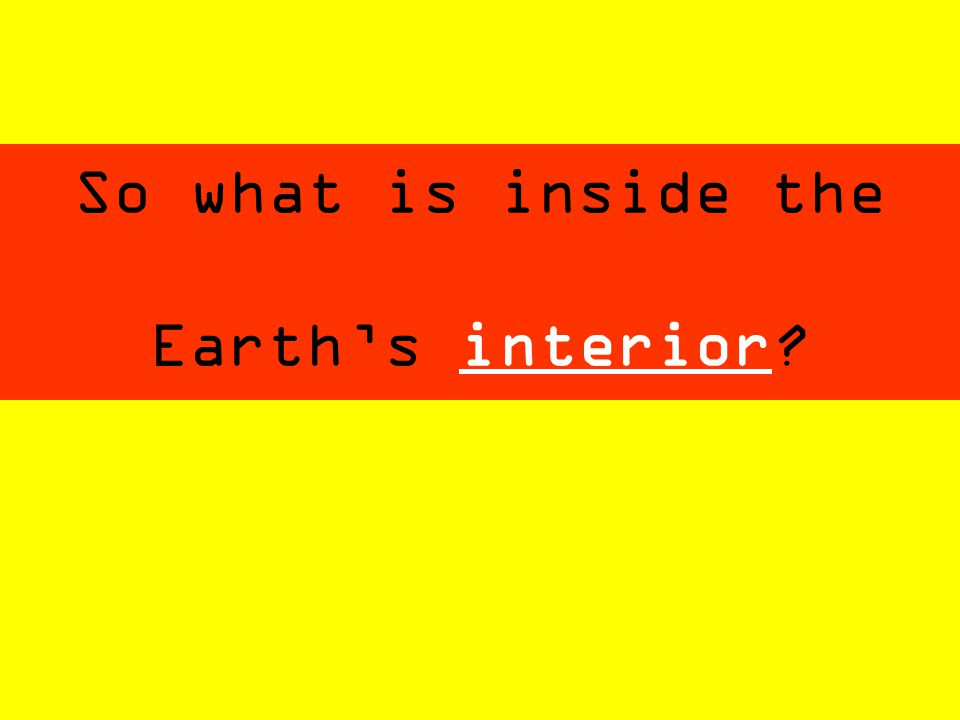 So what is inside the Earth's interior