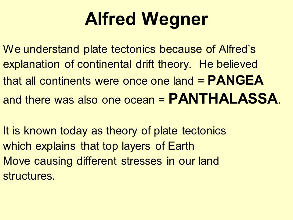 Alfred Wegner We understand plate tectonics because of Alfred's explanation of continental drift theory. He believed that all continents were once one