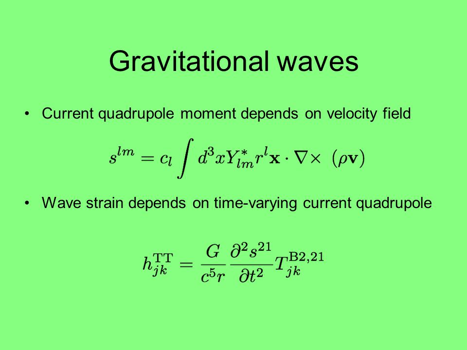 Gravitational waves Current quadrupole moment depends on velocity field Wave strain depends on time-varying current quadrupole