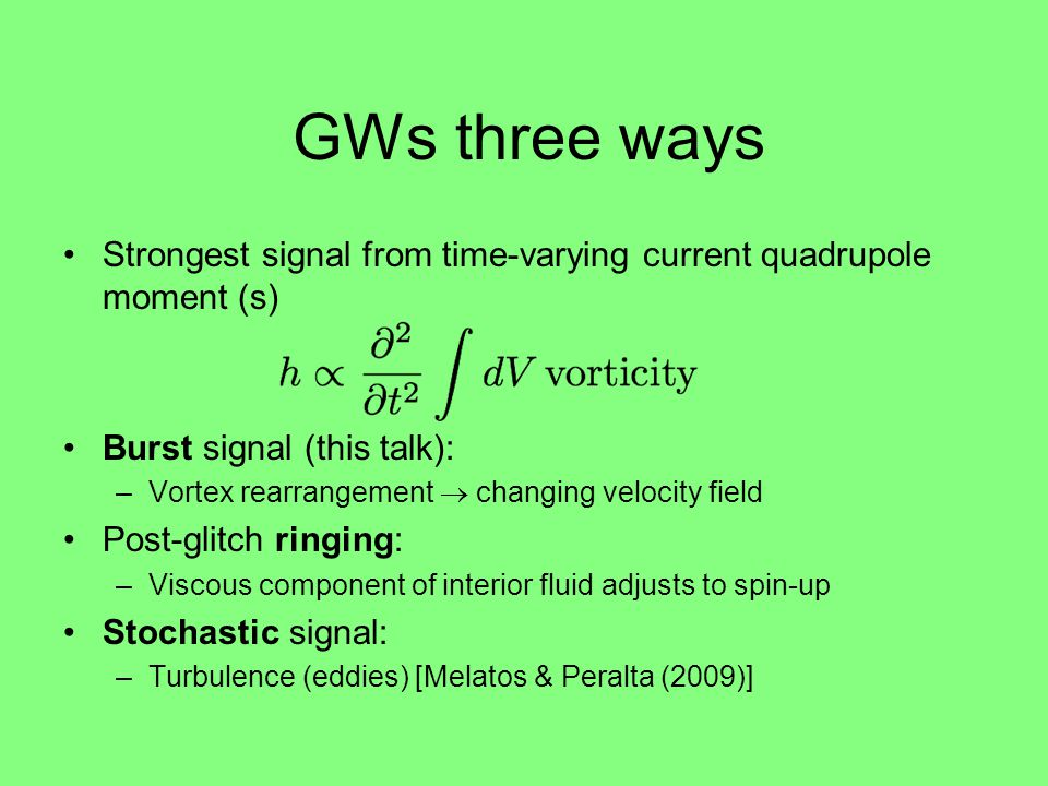 GWs three ways Strongest signal from time-varying current quadrupole moment (s) Burst signal (this talk): –Vortex rearrangement  changing velocity field Post-glitch ringing: –Viscous component of interior fluid adjusts to spin-up Stochastic signal: –Turbulence (eddies) [Melatos & Peralta (2009)]
