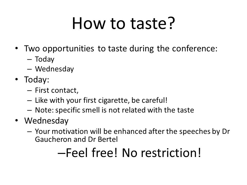 How to taste? Two opportunities to taste during the conference: – Today – Wednesday Today: – First contact, – Like with your first cigarette, be caref