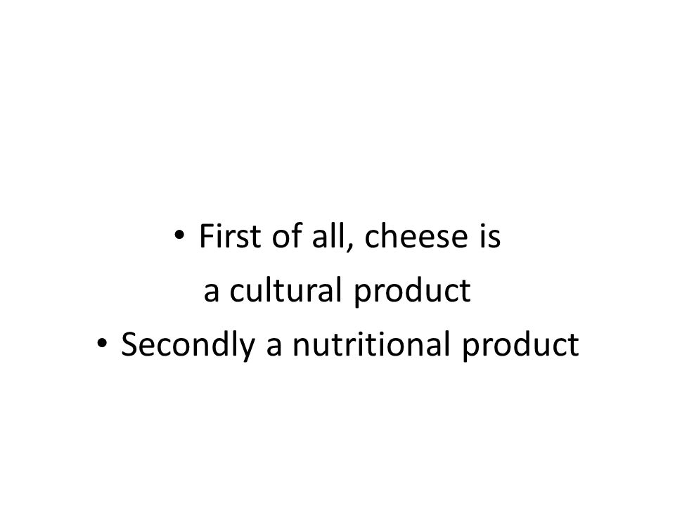 First of all, cheese is a cultural product Secondly a nutritional product