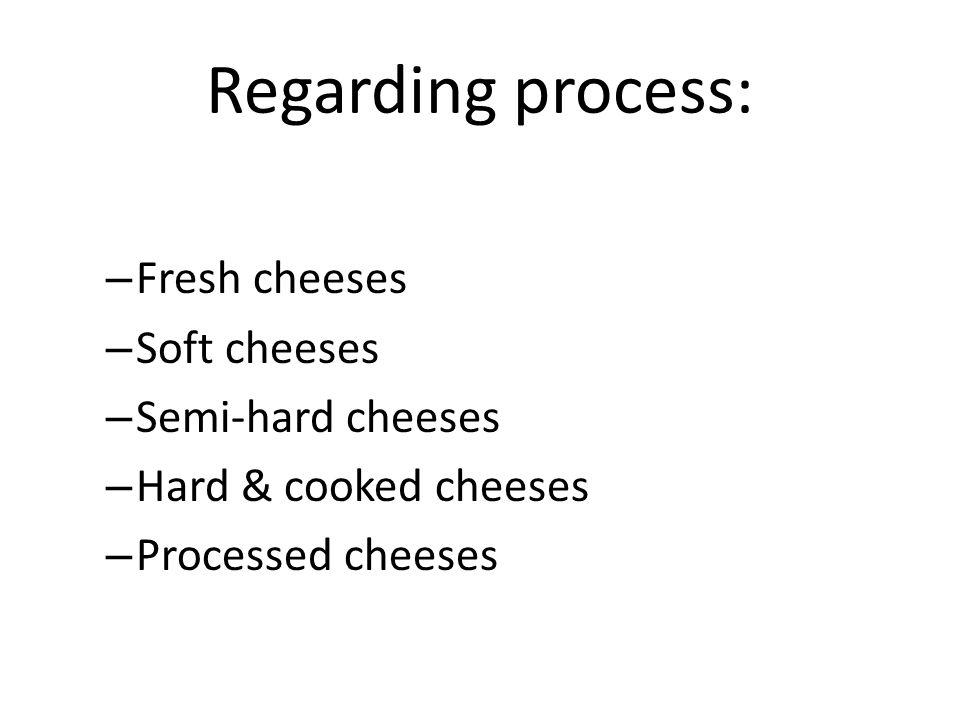 Regarding process: – Fresh cheeses – Soft cheeses – Semi-hard cheeses – Hard & cooked cheeses – Processed cheeses