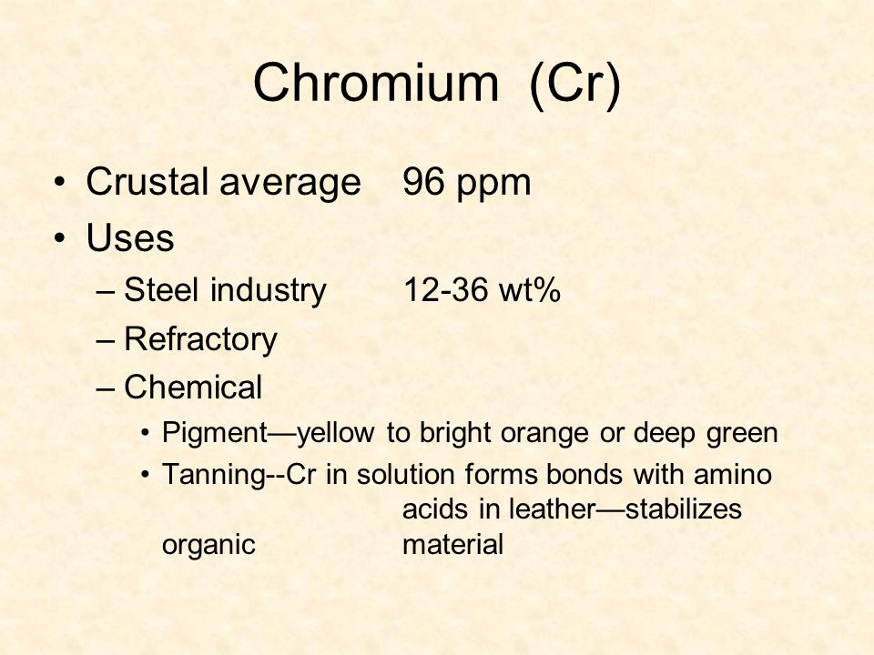Chromium (Cr) Crustal average96 ppm Uses –Steel industry12-36 wt% –Refractory –Chemical Pigment—yellow to bright orange or deep green Tanning--Cr in s
