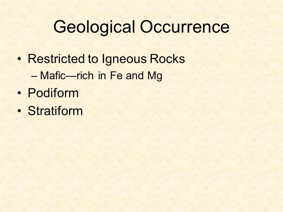 Geological Occurrence Restricted to Igneous Rocks –Mafic—rich in Fe and Mg Podiform Stratiform