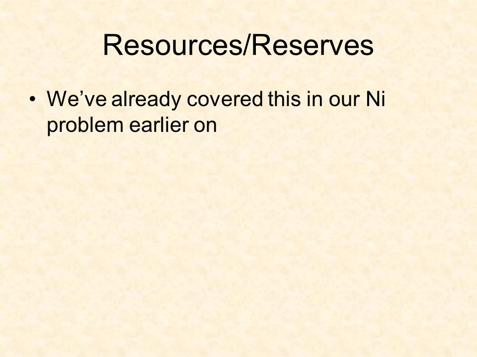 Resources/Reserves We've already covered this in our Ni problem earlier on
