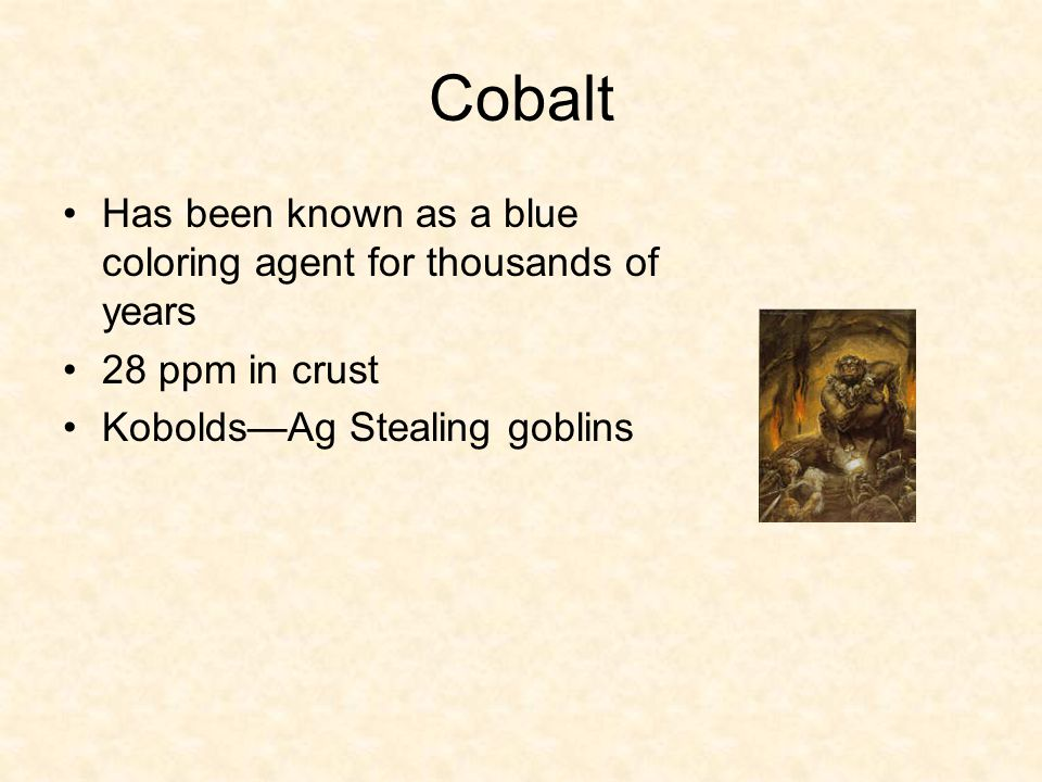 Cobalt Has been known as a blue coloring agent for thousands of years 28 ppm in crust Kobolds—Ag Stealing goblins