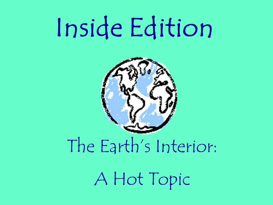 Inside Edition The Earth's Interior: A Hot Topic