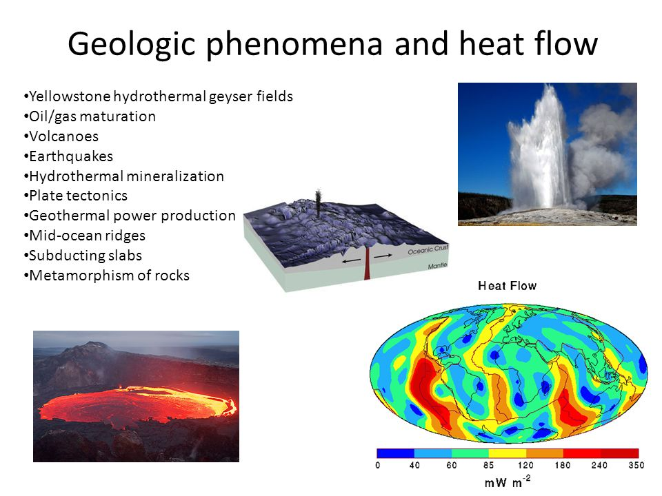Geologic phenomena and heat flow Yellowstone hydrothermal geyser fields Oil/gas maturation Volcanoes Earthquakes Hydrothermal mineralization Plate tec