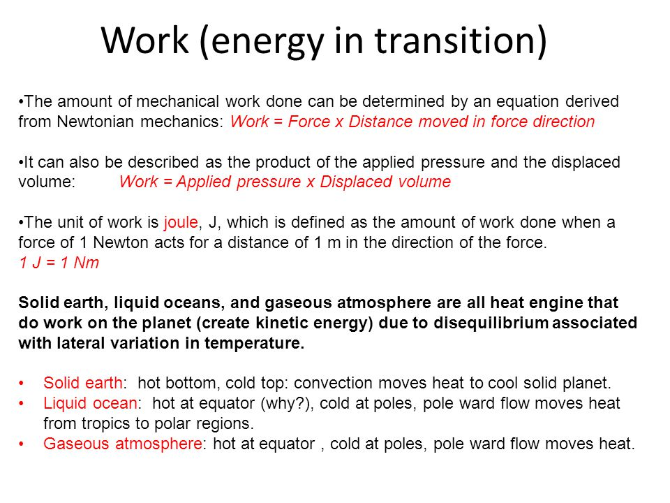 Work (energy in transition) The amount of mechanical work done can be determined by an equation derived from Newtonian mechanics: Work = Force x Dista