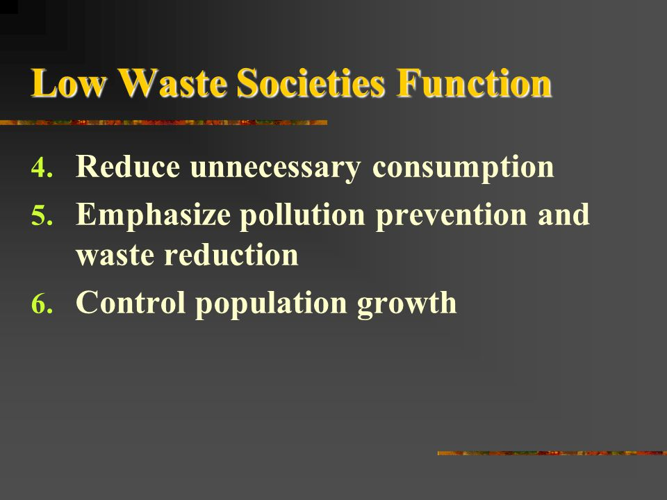 Low Waste Societies Function 1. Reuse/recycle most nonrenewable matter resources 2. Use potentially renewable resources no faster than they are replen