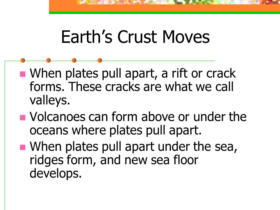 Earth's Crust Moves When plates pull apart, a rift or crack forms.