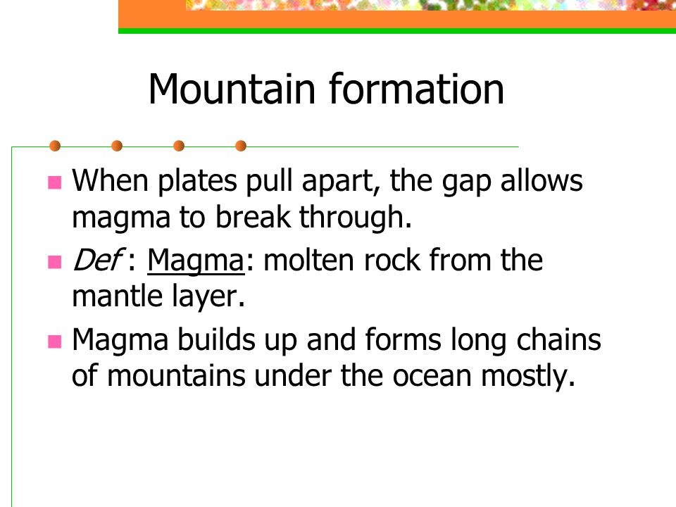 Mountain formation When plates pull apart, the gap allows magma to break through. Def : Magma: molten rock from the mantle layer. Magma builds up and