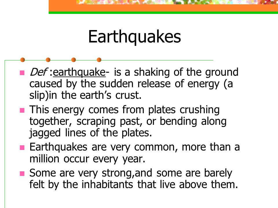 Earthquakes Def :earthquake- is a shaking of the ground caused by the sudden release of energy (a slip)in the earth's crust.