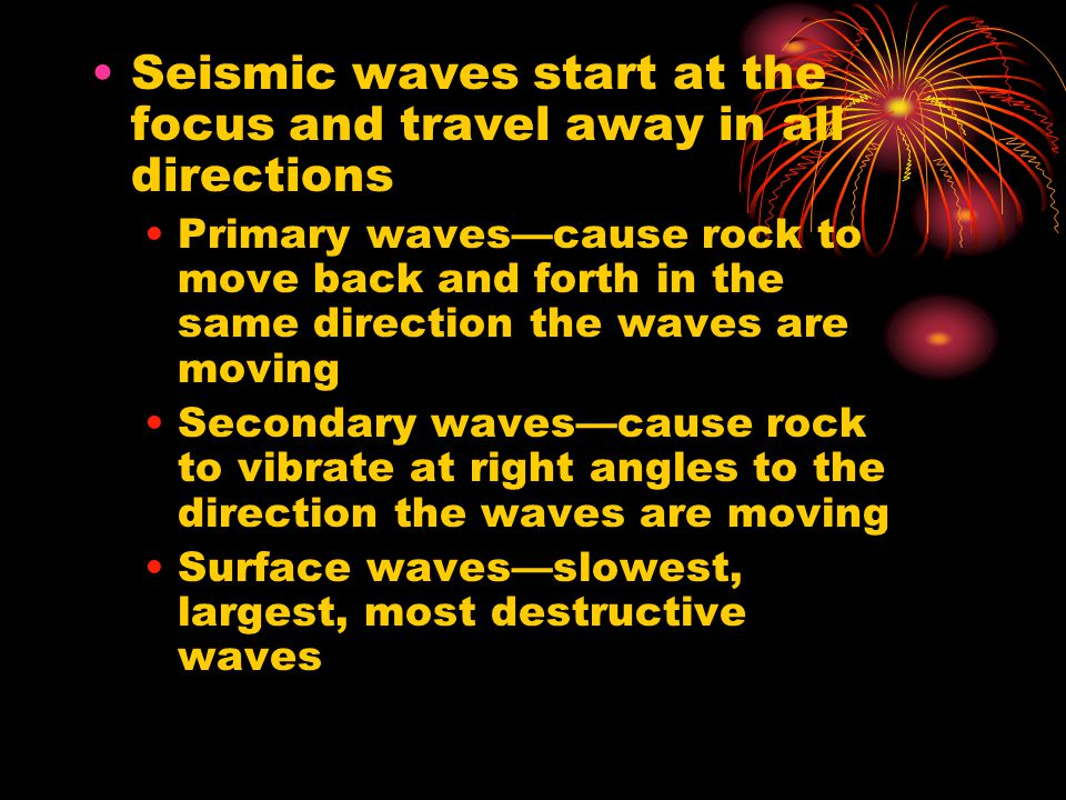 Seismic waves start at the focus and travel away in all directions Primary waves—cause rock to move back and forth in the same direction the waves are
