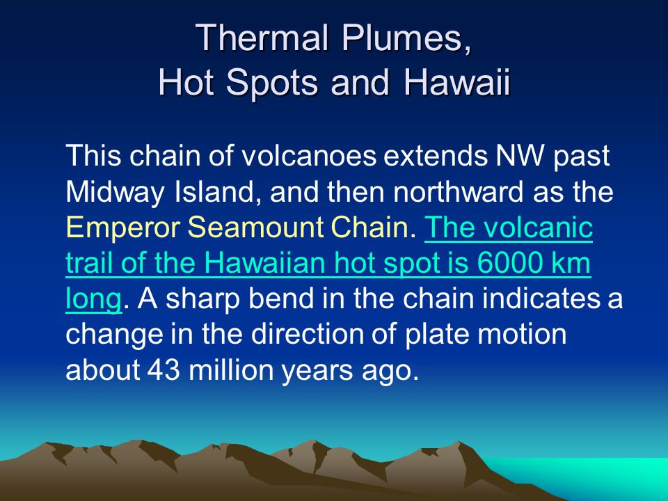 Thermal Plumes, Hot Spots and Hawaii This chain of volcanoes extends NW past Midway Island, and then northward as the Emperor Seamount Chain. The volc