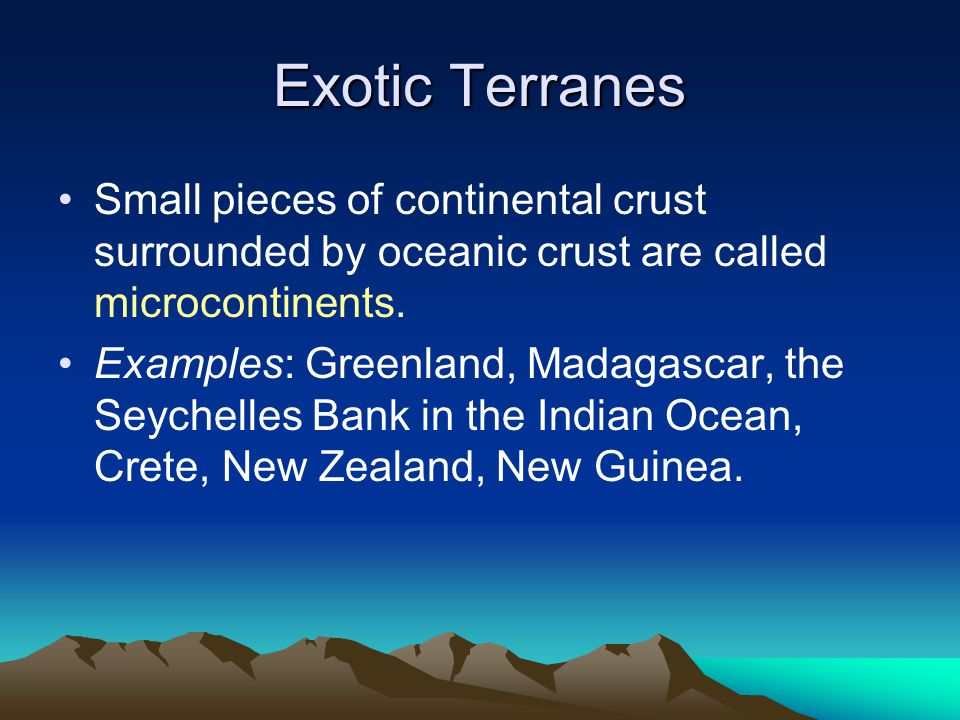 Exotic Terranes Small pieces of continental crust surrounded by oceanic crust are called microcontinents. Examples: Greenland, Madagascar, the Seychel