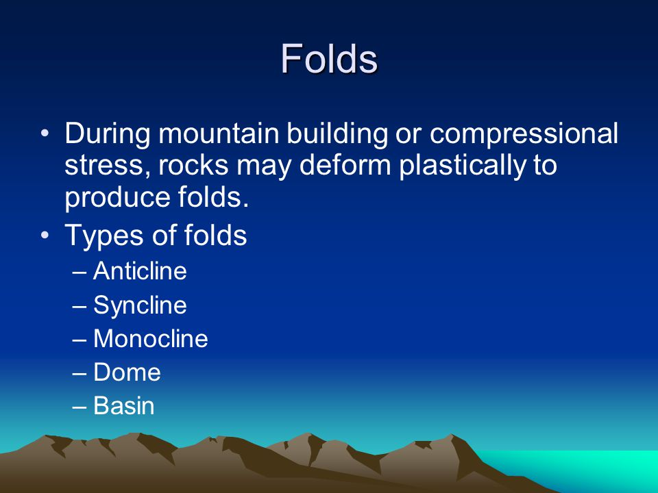 Folds During mountain building or compressional stress, rocks may deform plastically to produce folds. Types of folds –Anticline –Syncline –Monocline