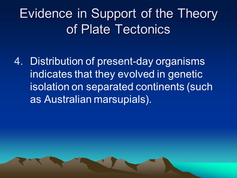 Evidence in Support of the Theory of Plate Tectonics 4.Distribution of present-day organisms indicates that they evolved in genetic isolation on separ