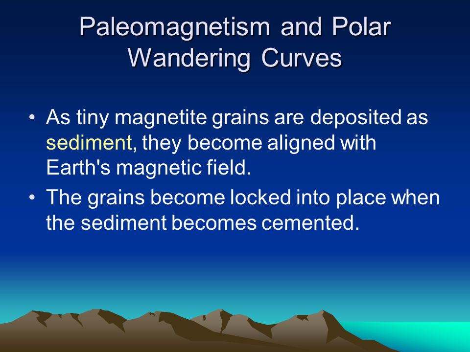 Paleomagnetism and Polar Wandering Curves As tiny magnetite grains are deposited as sediment, they become aligned with Earth's magnetic field. The gra
