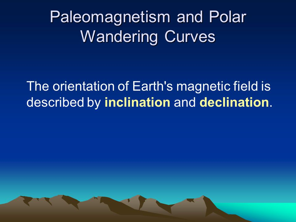Paleomagnetism and Polar Wandering Curves The orientation of Earth's magnetic field is described by inclination and declination.