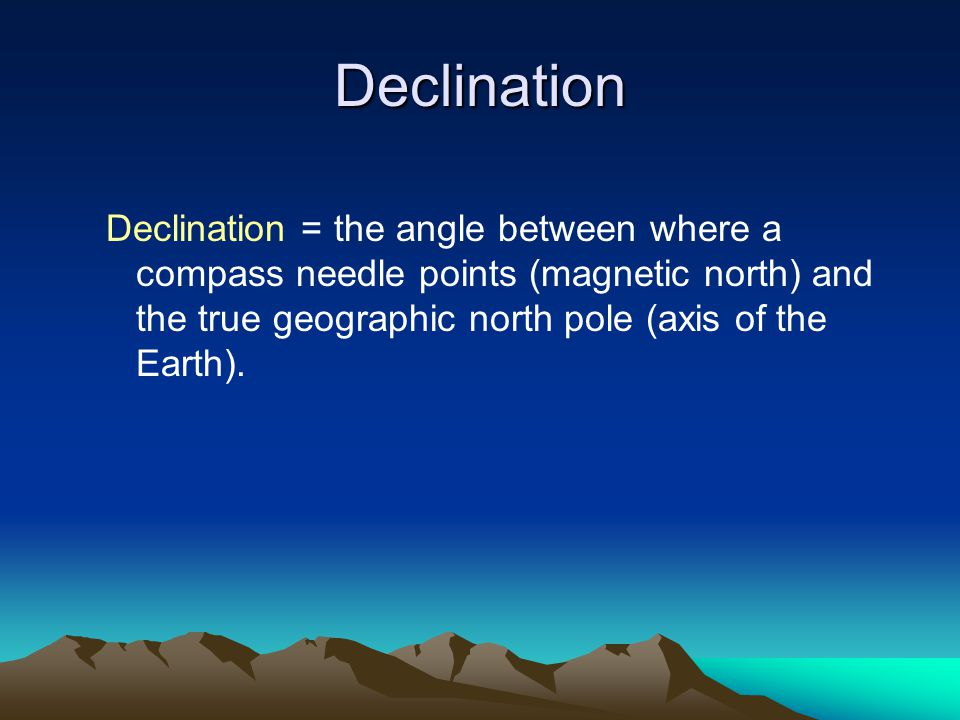 Declination Declination = the angle between where a compass needle points (magnetic north) and the true geographic north pole (axis of the Earth).