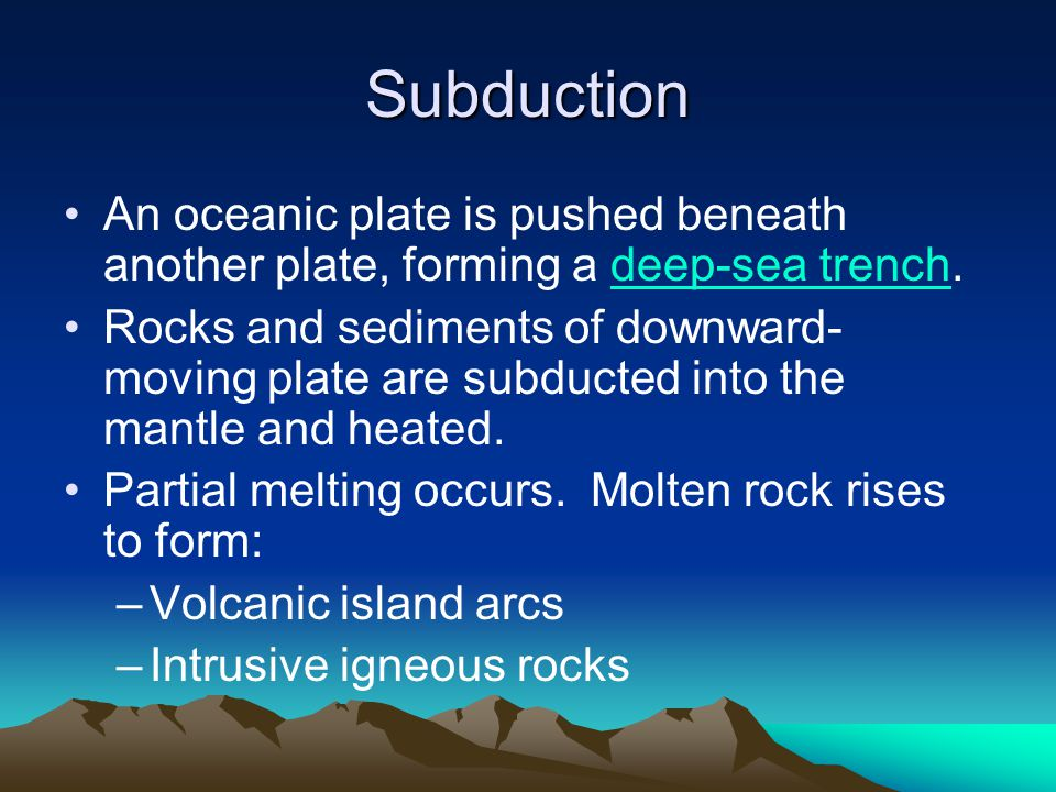 Subduction An oceanic plate is pushed beneath another plate, forming a deep-sea trench.deep-sea trench Rocks and sediments of downward- moving plate a