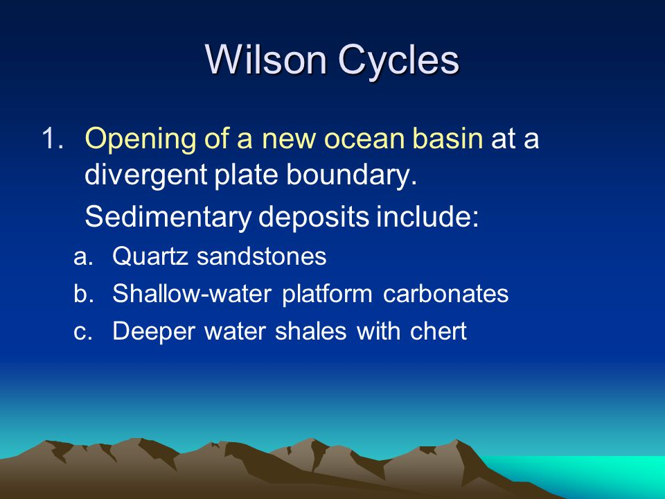 Wilson Cycles 1.Opening of a new ocean basin at a divergent plate boundary. Sedimentary deposits include: a.Quartz sandstones b.Shallow-water platform