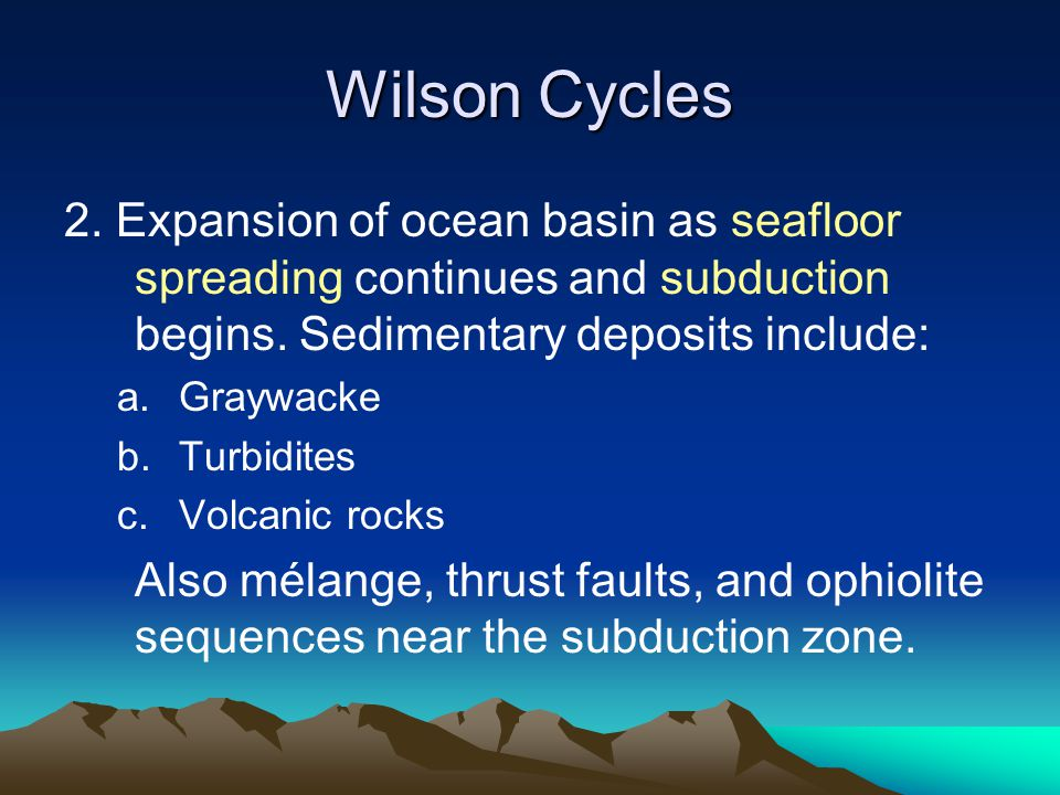 Wilson Cycles 2. Expansion of ocean basin as seafloor spreading continues and subduction begins. Sedimentary deposits include: a.Graywacke b.Turbidite