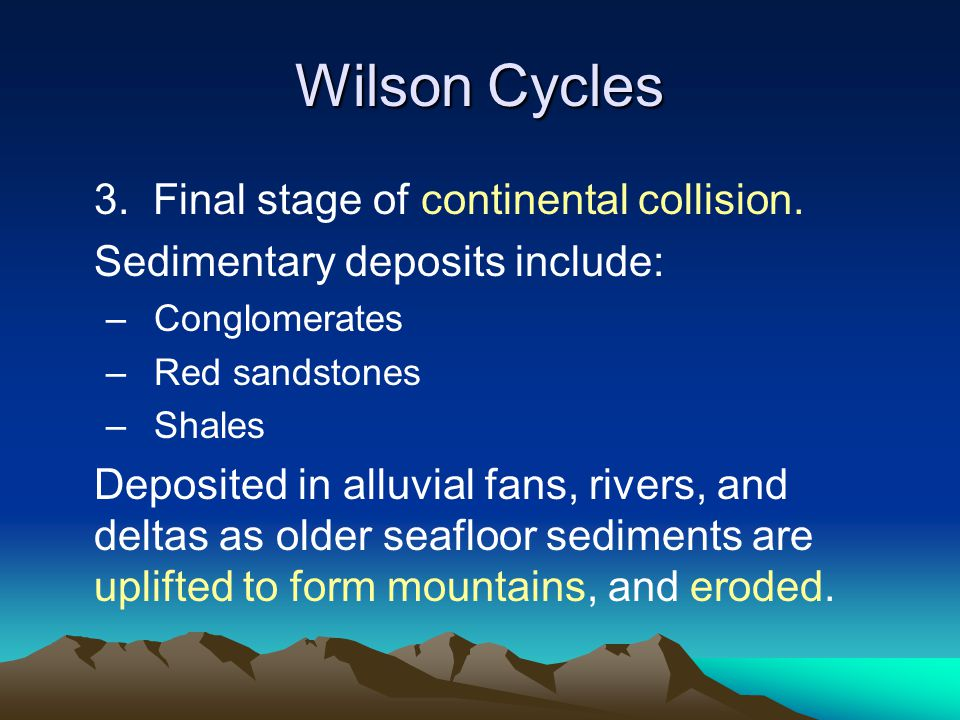 Wilson Cycles 3. Final stage of continental collision. Sedimentary deposits include: –Conglomerates –Red sandstones –Shales Deposited in alluvial fans
