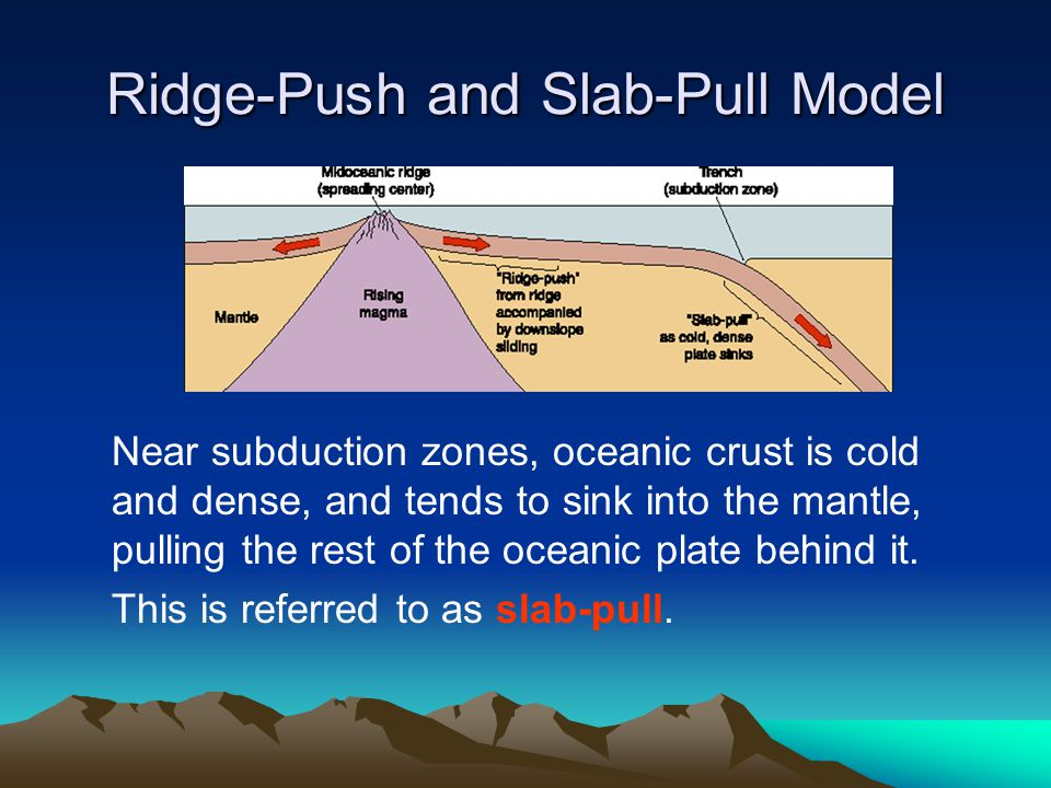 Ridge-Push and Slab-Pull Model Near subduction zones, oceanic crust is cold and dense, and tends to sink into the mantle, pulling the rest of the ocea