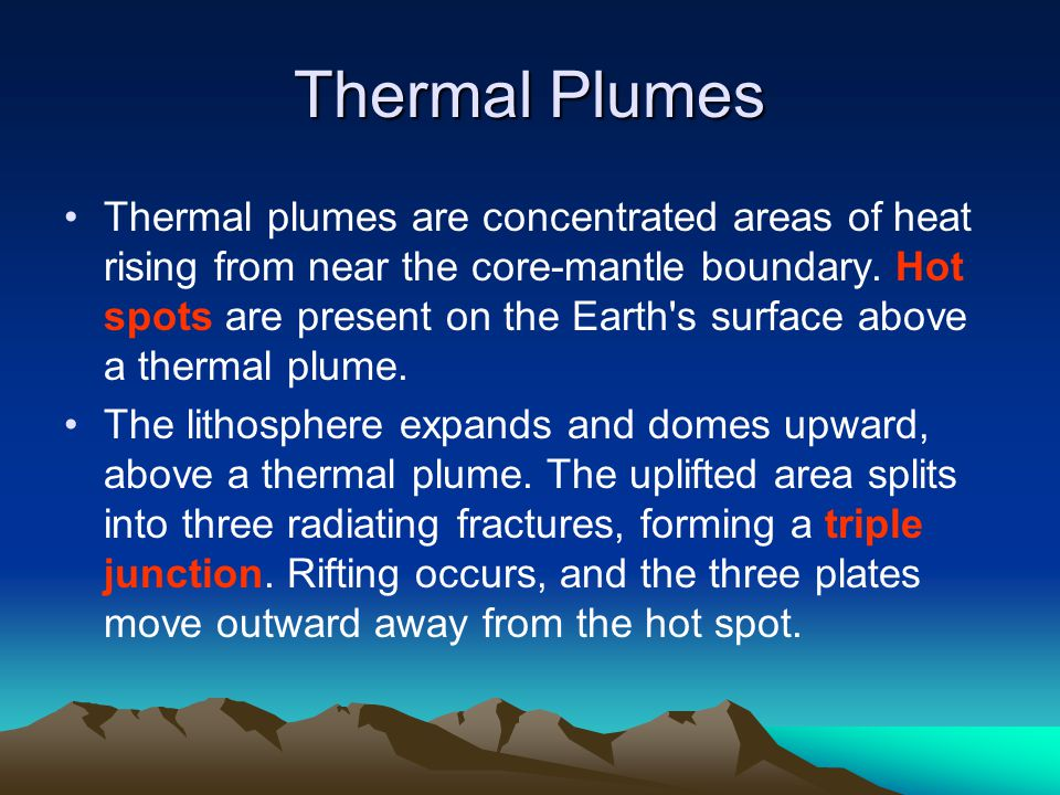 Thermal Plumes Thermal plumes are concentrated areas of heat rising from near the core-mantle boundary. Hot spots are present on the Earth's surface a