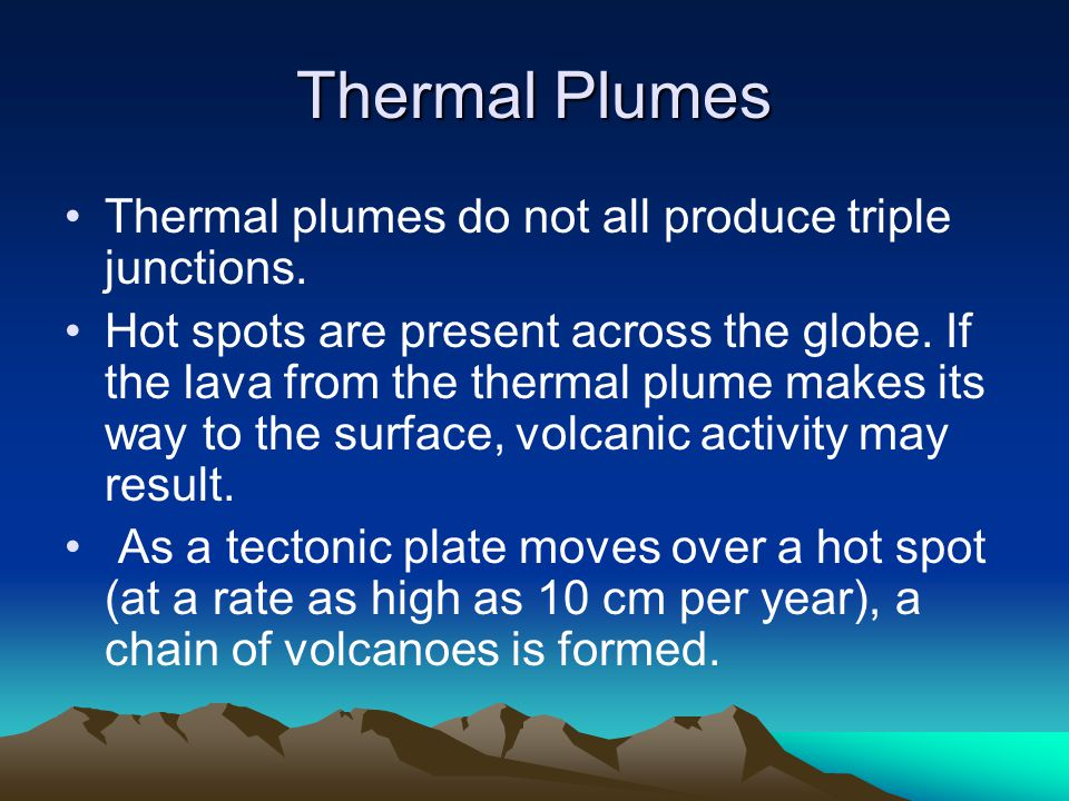 Thermal Plumes Thermal plumes do not all produce triple junctions. Hot spots are present across the globe. If the lava from the thermal plume makes it